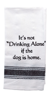 "It's Not ""Drinking Alone if the Dog is Home"", Kitchen Towel"
